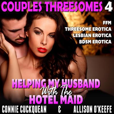 Helping My Husband With The Hotel Maid: Couples Threesomes 4 (FFM Threesome Erotica Lesbian Erotica BDSM Erotica) Audiobook, by Connie Cuckquean