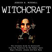 Witchcraft: The Ultimate Guide To Witchcraft, From The Tradition To The Modern Spell, Magic Rituals, Covens And Much More
