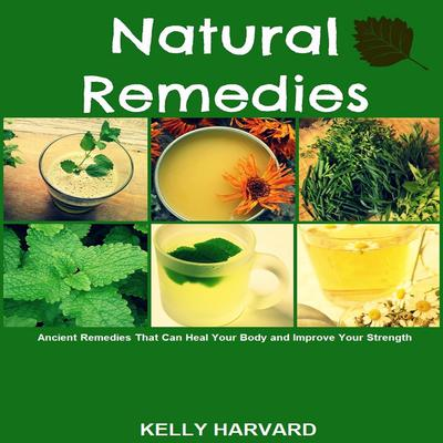 Natural Remedies: Ancient Remedies that Can Heal Your Body and Improve Your Strength Audiobook, by Kelly Harvard
