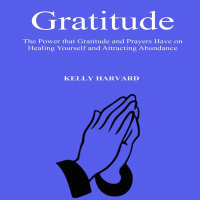 Gratitude: The Power that Gratitude and Prayers Have on Healing Yourself and Attracting Abundance Audiobook, by Kelly Harvard