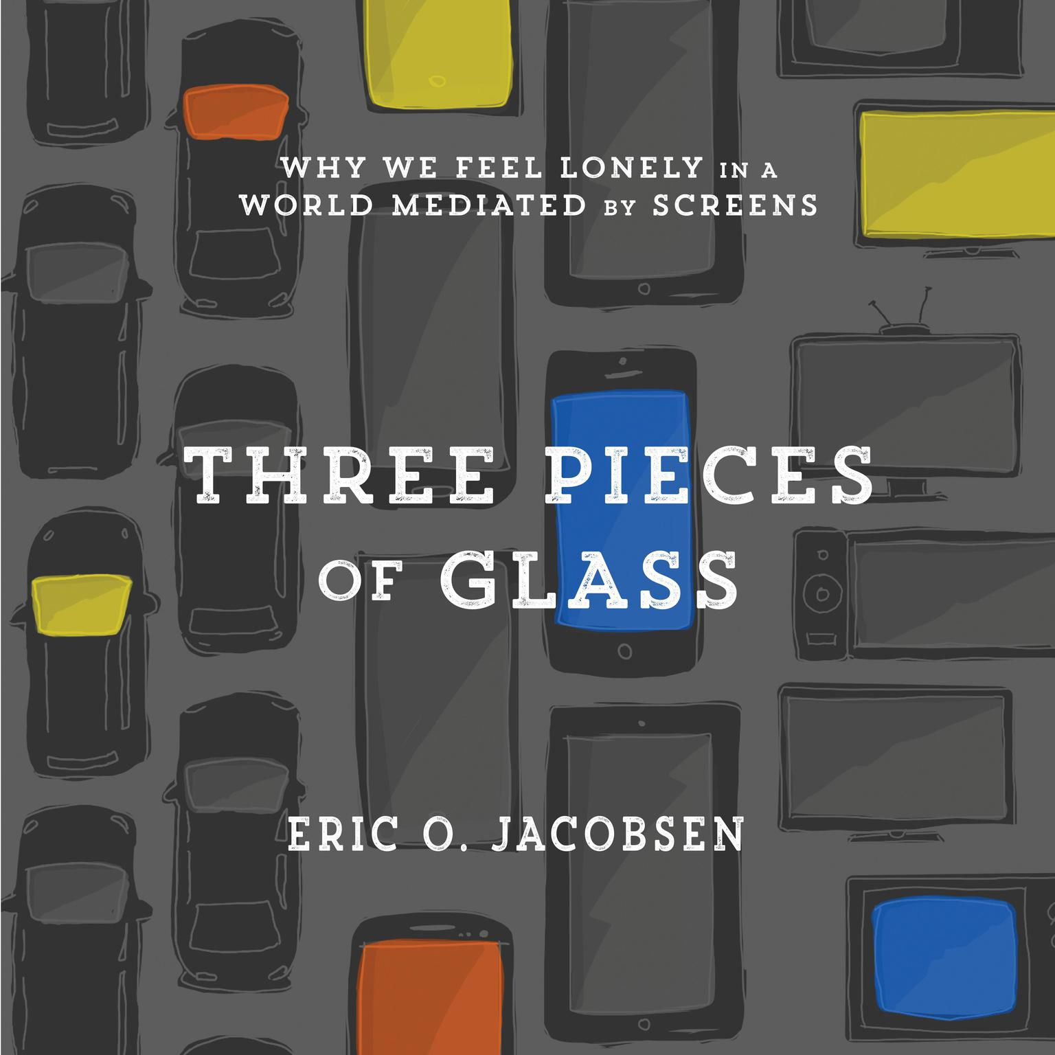 Three Pieces of Glass: Why We Feel Lonely in a World Mediated by Screens Audiobook, by Eric O. Jacobsen