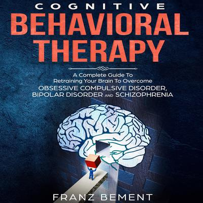Cognitive Behavioral Therapy: A Complete Guide To Overcome Obsessive Compulsive Disorder, Bipolar Disorder and Schizophrenia Audiobook, by Franz Bement