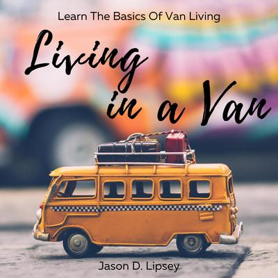 Living In a Van: Learn the basics of van living Audiobook, by Jason D. Lipsey