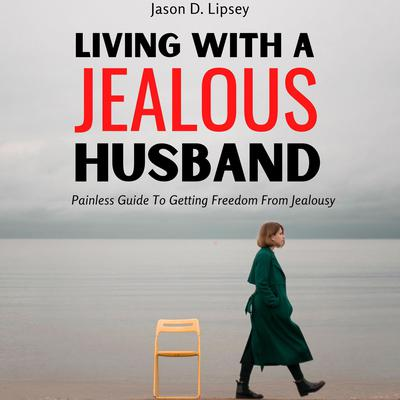Living With a Jealous Husband: Painless Guide To Getting Freedom From Jealousy Audiobook, by Jason D. Lipsey