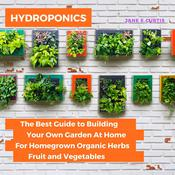 Hydroponics: The Best Guide to Building Your Own Garden At Home For Homegrown Organic Herbs, Fruit and Vegetables