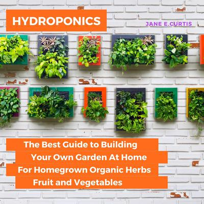Hydroponics: The Best Guide to Building Your Own Garden At Home For Homegrown Organic Herbs, Fruit and Vegetables Audiobook, by Jane E. Curtis
