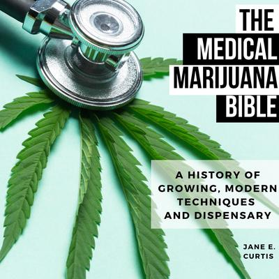 The Medical Marijuana Bible: A History Of Growing, Modern Techniques And Dispensary Audiobook, by Jane E. Curtis