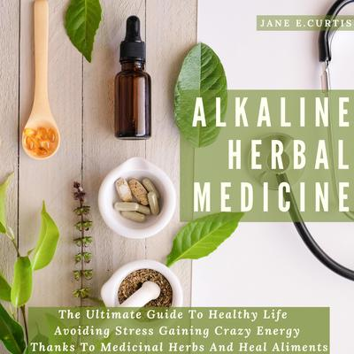 Alkaline Herbal Medicine: The Ultimate Guide To Healthy Life, Avoiding Stress, Gaining Crazy Energy Thanks To Medicinal Herbs And Heal Aliments Audiobook, by Jane E. Curtis
