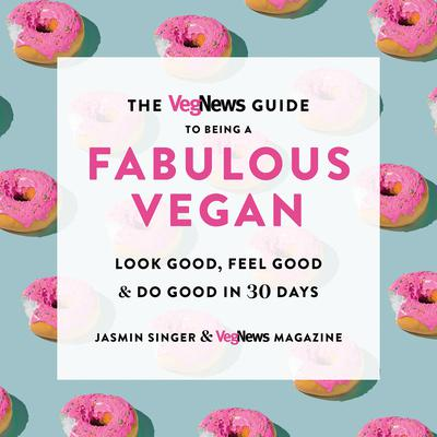 The VegNews Guide to Being a Fabulous Vegan: Look Good, Feel Good & Do Good in 30 Days Audiobook, by Jasmin Singer