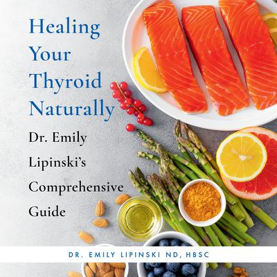 Healing Your Thyroid Naturally: Dr. Emily Lipinskis Comprehensive Guide Audiobook, by Emily Lipinski