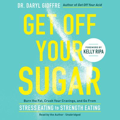 Get Off Your Sugar: Burn the Fat, Crush Your Cravings, and Go from Stress Eating to Strength Eating Audiobook, by Daryl Gioffre