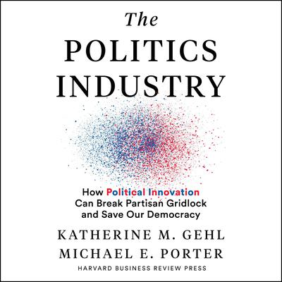 The Politics Industry: How Political Innovation Can Break Partisan Gridlock and Save Our Democracy Audiobook, by
