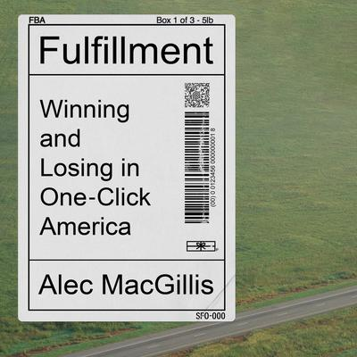 Fulfillment: Winning and Losing in One-Click America Audiobook, by Alec MacGillis