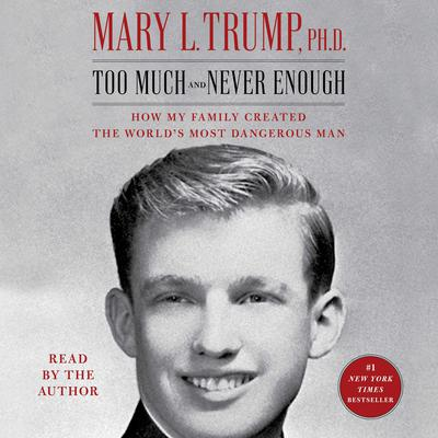 Too Much and Never Enough: How My Family Created the Worlds Most Dangerous Man Audiobook, by Mary L. Trump