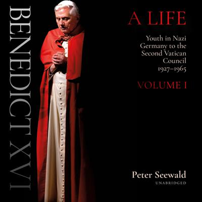 Benedict XVI: A Life: Volume One: Youth in Nazi Germany to the Second Vatican Council, 1927–1965 Audiobook, by