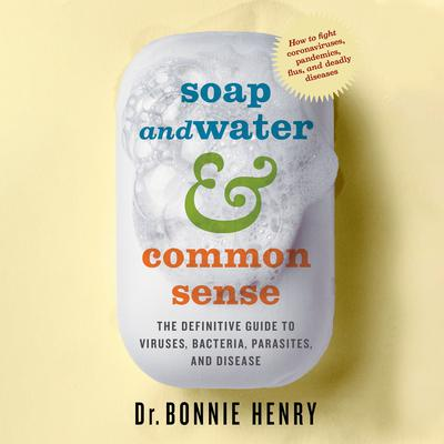Soap and Water & Common Sense: The Definitive Guide to Viruses, Bacteria, Parasites and Disease Audiobook, by Bonnie Henry