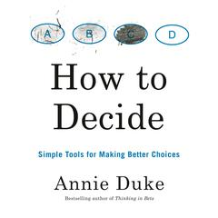How to Decide: Simple Tools for Making Better Choices Audiobook, by Annie Duke