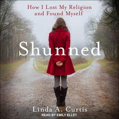Shunned: How I Lost My Religion and Found Myself Audiobook, by Linda A. Curtis