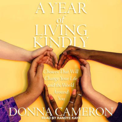 A Year of Living Kindly: Choices That Will Change Your Life and the World Around You Audiobook, by Donna Cameron