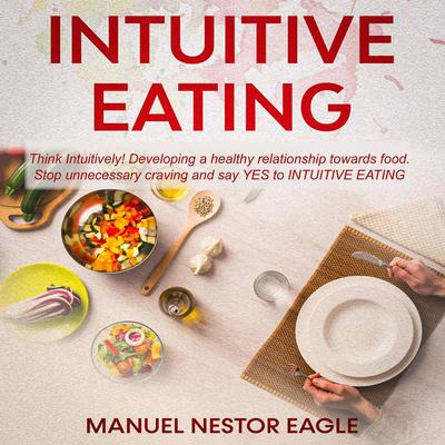 Intuitive Eating: Think Intuitively! Developing a healthy relationship towards food. Stop unnecessary craving and say YES to Intuitive Eating! Audiobook, by Manuel Nestor Eagle