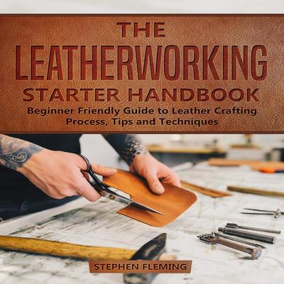 The Leatherworking Starter Handbook: Beginner Friendly Guide to Leather Crafting Process, Tips and Techniques Audiobook, by Stephen Fleming