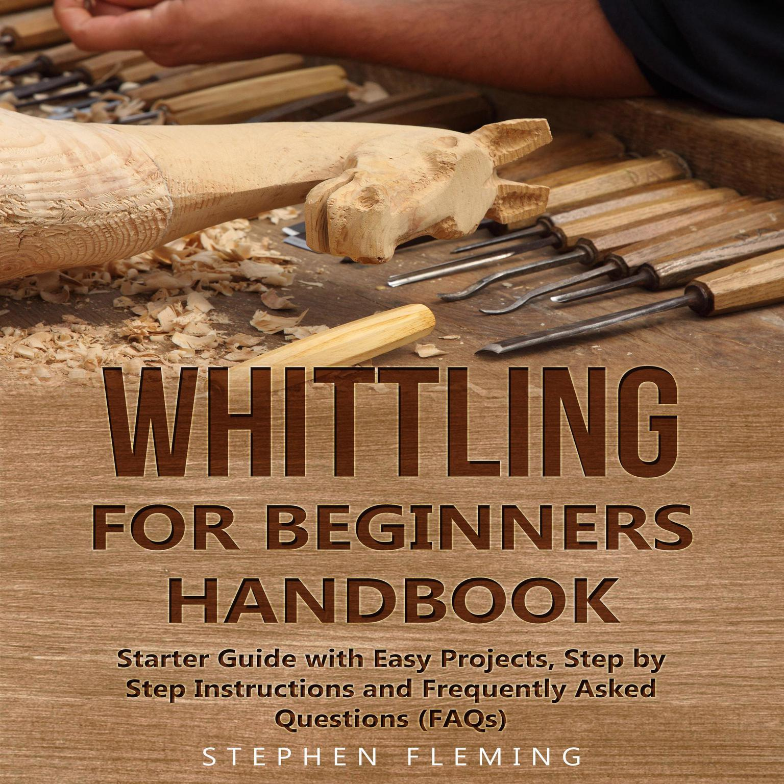 Whittling for Beginners Handbook: Starter Guide with Easy Projects, Step by Step Instructions and Frequently Asked Questions (FAQs) Audiobook, by Stephen Fleming