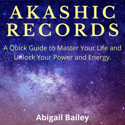 AKASHIC RECORDS: A Quick Guide to Master Your Life and Unlock Your Power and Energy.  Audiobook, by Abigail Bailey