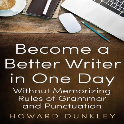 Become a Better Writer in One Day Without Memorizing Rules of Grammar and Punctuation Audiobook, by