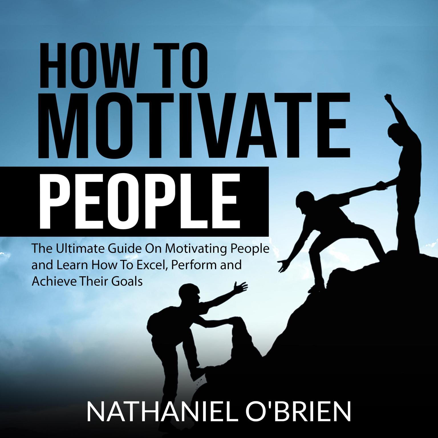 How to Motivate People: The Ultimate Guide On Motivating People and Learn How To Excel, Perform and Achieve Their Goals Audiobook, by Nathaniel O'Brien