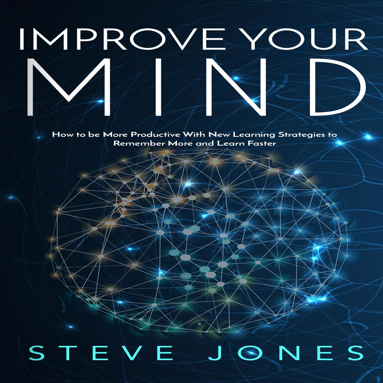 Improve Your Mind; How to be More Productive With New Learning Strategies to Remember More and Learn Faster   Audiobook, by Steve Jones
