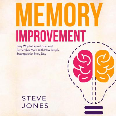 Memory Improvement: Easy Way to Learn Faster and Remember More with New Simply Strategies for Every Day Audiobook, by Steve Jones