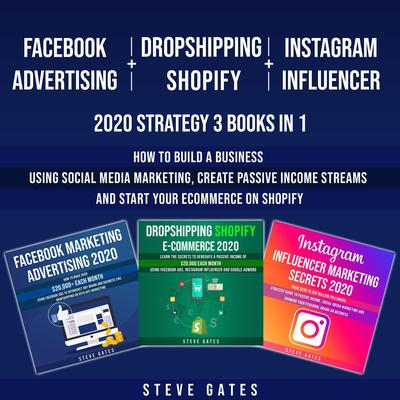 Facebook Advertising + Dropshipping Shopify + Instagram Influencer 2020 Strategy 3 Books in 1: How to Build a Business Using Social Media Marketing, Create Passive Income Streams and Start your E-commerce on Shopify Audiobook, by Steve Gates