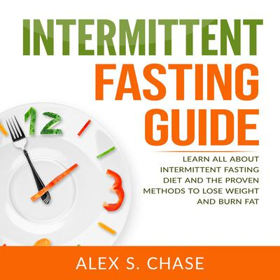 Intermittent Fasting Guide: Learn All About Intermittent Fasting Diet And The Proven Methods To Lose Weight And Burn Fat Audiobook, by Alex S. Chase