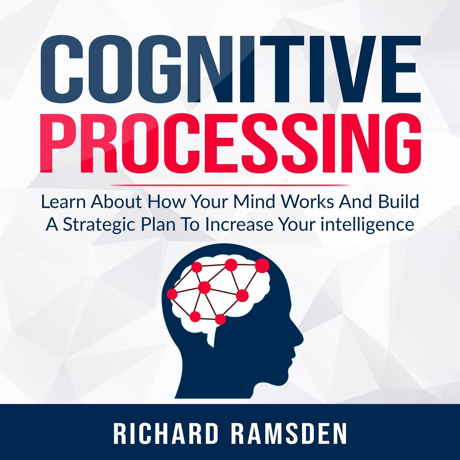 Cognitive Processing -  Learn About How Your Mind Works And Build A Strategic Plan To Increase Your intelligence Audiobook, by Richard Ramsden