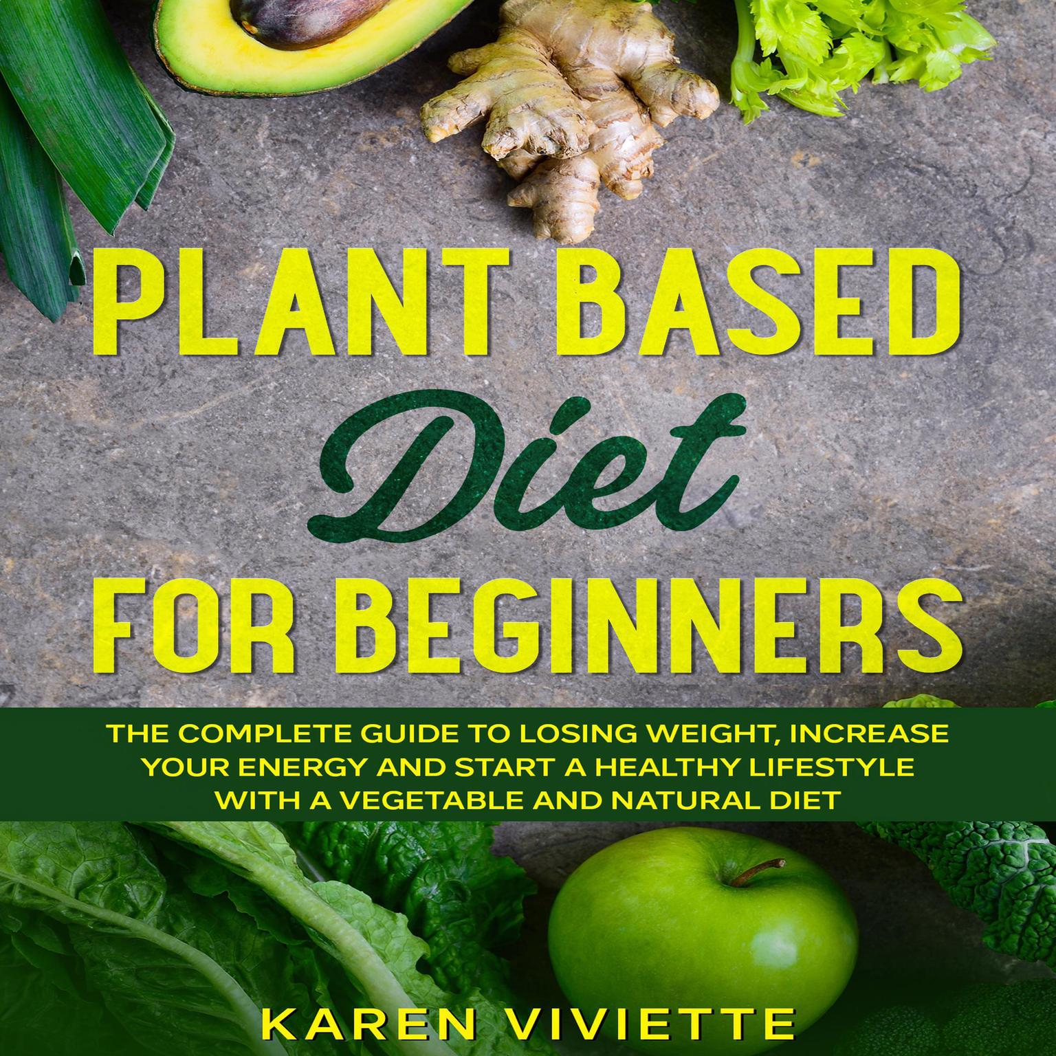 Plant Based Diet For Beginners: The Complete Guide to Losing Weight, Increase Your Energy and Start a Healthy Lifestyle with a Vegetable and Natural Diet Audiobook, by Karen Viviette
