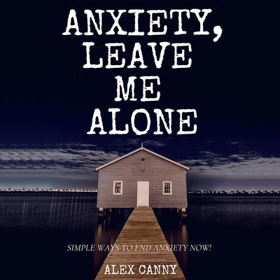 Anxiety, Leave Me Alone: Simple Ways To End Anxiety Now Audiobook, by Alex Canny