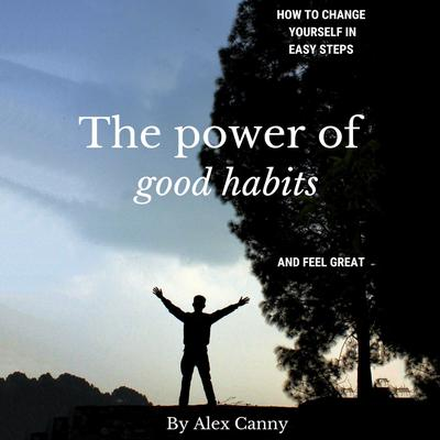 The Power of Good Habits: How to Change Yourself in Easy Steps and Feel Great Audiobook, by Alex Canny