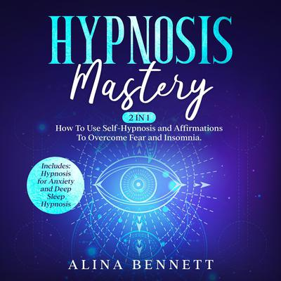 Hypnosis Mastery: 2 in 1: How To Use Self-Hypnosis and Affirmations To Overcome Fear and Insomnia. Includes: Hypnosis for Anxiety and Deep Sleep Hypnosis Audiobook, by Alina Bennett