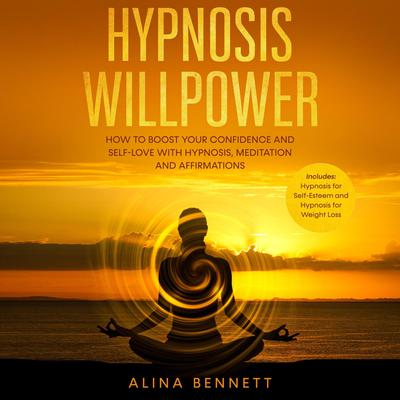 Hypnosis Willpower: 2 in 1: How To Boost Your Confidence and Self-Love with Hypnosis, Meditation and Affirmations. Includes: Hypnosis for Self-Esteem and Hypnosis for Weight Loss Audiobook, by Alina Bennett