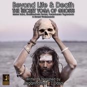 Beyond Life and Death; The Secret Yoga of Ghosts; Meher Baba, Bhaktivedanta Swami, Paramhamsa Yogananda and Swami Vivekananda Audiobook, by Jagannatha Dasa