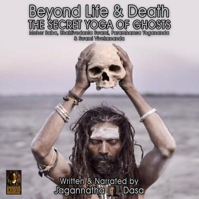 Beyond Life and Death; The Secret Yoga of Ghosts; Meher Baba, Bhaktivedanta Swami, Paramhamsa Yogananda and Swami Vivekananda Audiobook, by Jagannatha Dasa