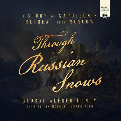 Through Russian Snows: A Story of Napoleon's Retreat from Moscow Audiobook, by G. A. Henty