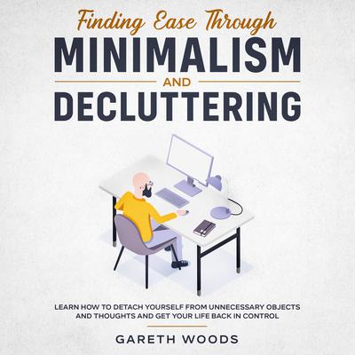 Finding Ease Through Minimalism and Decluttering: Learn How to Detach Yourself from Unnecessary Objects and Thoughts and Get Your Life Back in Control Audiobook, by Gareth Woods
