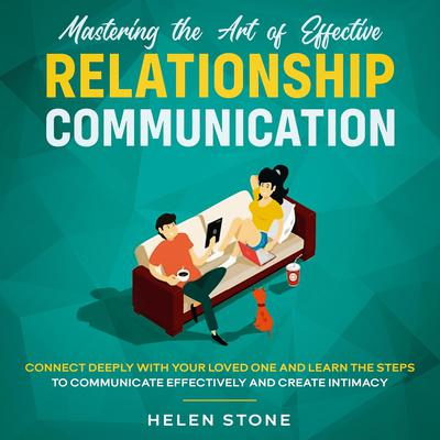 Mastering the Art of Effective Relationship Communication  Connect Deeply with Your Loved One and Learn the Steps to Communicate Effectively and Create Intimacy Audiobook, by Helen Stone
