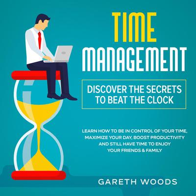 Time Management: Discover The Secrets to Beat The Clock: Learn How to Be in Control of Your Time, Maximize Your Day, Boost Productivity and Still Have Time to Enjoy Your Friends & Family Audiobook, by Gareth Woods