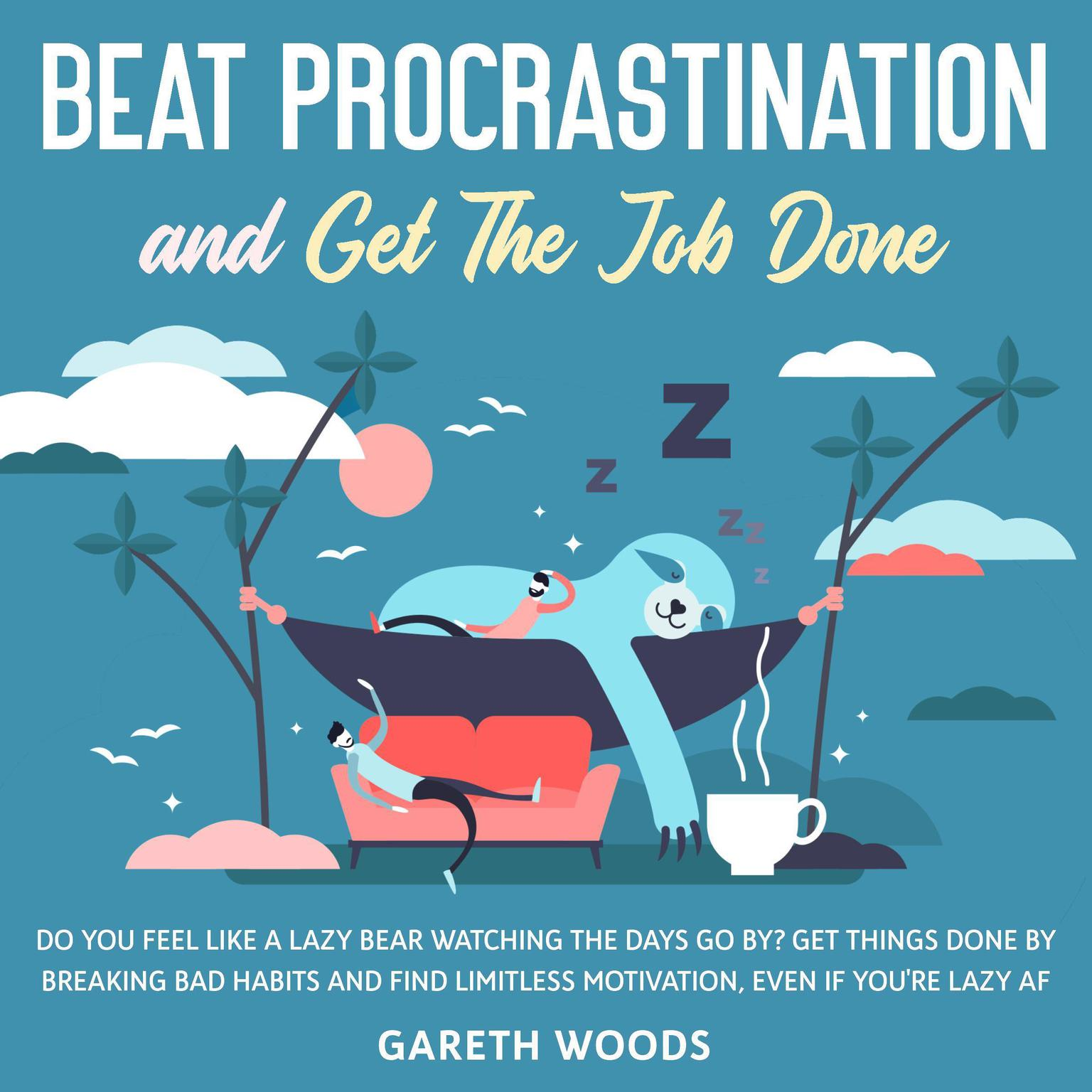 Beat Procrastination and Get The Job Done: Do You Feel Like a Lazy Bear Watching the Days Go By? Get Thing Done by Breaking Bad Habits and Find Limitless Motivation, Even If you're Lazy AF Audiobook, by Gareth Woods