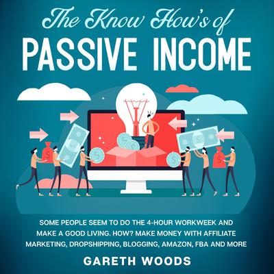 The Know How's of Passive Income Some People Seem to do The 4-Hour Workweek and Make a Good Living. How? Make Money With Affiliate Marketing, Dropshipping, Blogging, Amazon, FBA and More Audiobook, by Gareth Woods