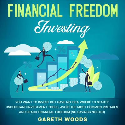 Financial Freedom Investing: You Want to Invest but Have No Idea Where to Start? Understand Investment Tools, Avoid the Most Common Mistakes and Reach Financial Freedom (No Savings Needed!) Audiobook, by Gareth Woods