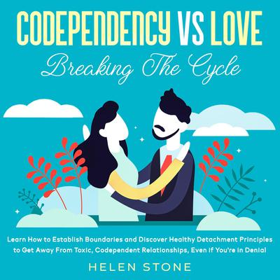 Codependency Vs Love: Breaking The Cycle: Learn How to Establish Boundaries and Discover Healthy Detachment Principles to Get Away From Toxic, Codependent Relationships, Even if You're in Denial Audiobook, by Helen Stone