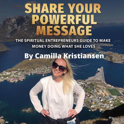 Share your powerful message! The spiritual entrepreneurs guide to make money doing what she loves Audiobook, by Camilla Kristiansen